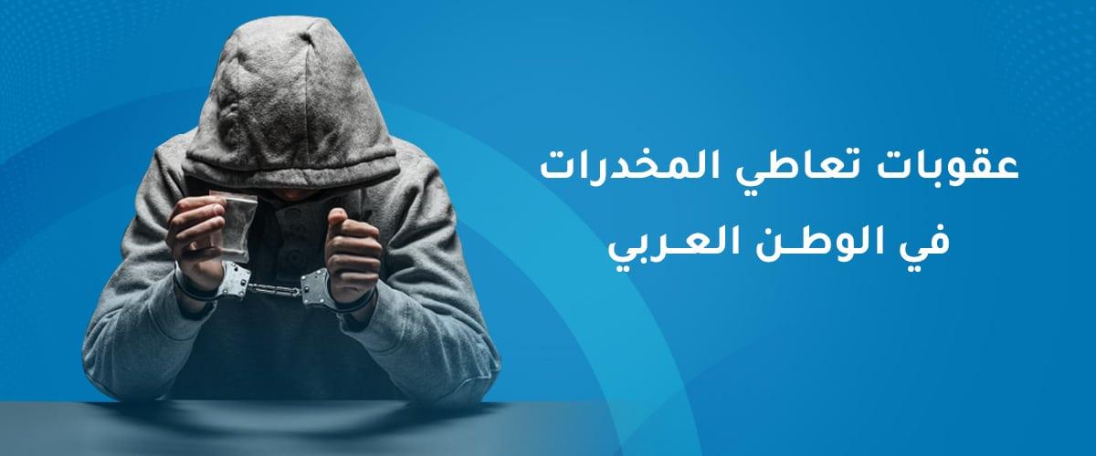 عقوبات تعاطي المخدرات في الوطن العربي